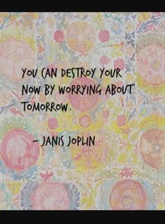 You can destroy your now by worrying about tomorrow.