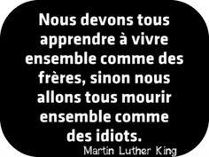 """""""Nous devons tous apprendre à vivre ensemble comme des frères, sinon nous allons tous mourir ensemble comme des idiots."""" Martin Luther King"""