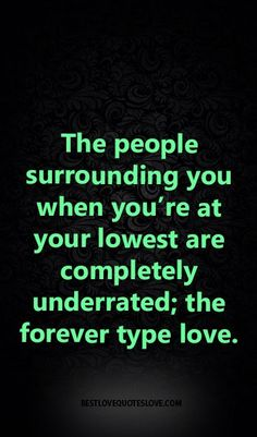 ... re at your lowest are completely underrated; the forever type love