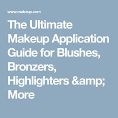 The Ultimate Makeup Application Guide for Blushes, Bronzers, Highlighters & More