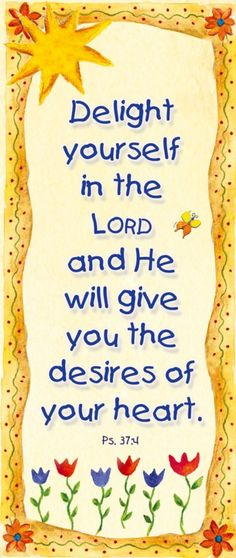 "Psalms 37:4, which says ""Delight yourself in the Lord and He will give you the desires of your heart."""
