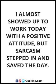 positive attitude quotes I almost showed up to work today with a positive attitude, but sarcasm stepped in and saved the day. Positive Attitude Quotes, Save The Day, Work Today, Sarcasm, Me Quotes, Positivity, Words, Horse