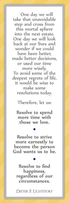 To avoid some deepest regrets in life we should make some resolutions today....-Dieter F, Uchtdorf