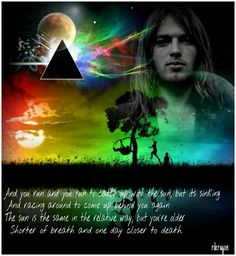 Pink Floyd-The sun is the same in a relative way, but you are older. Shorter of breathe and one day closer to death.