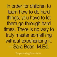 """""""In order for children to learn how to do hard things, you have to let them go through hard times. There is no way to truly master something without e… - Parenting Mom Quotes, Quotes For Kids, Great Quotes, Quotes To Live By, Life Quotes, Inspirational Quotes, Hard Quotes, Quotes Children, Sister Quotes"""