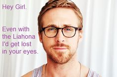 Hey Girl. Even with the Liahona I'd get lost in your eyes.
