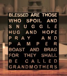 Blessed are the Nanna's, Grandma's, Grammy's, Papa's etc...