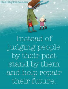 Quote on mental health stigma: Instead of judging people by their past stand by them and help repair their future. www.HealthyPlace.com