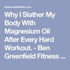 Why I Slather My Body With Magnesium Oil After Every Hard Workout. - Ben Greenfield Fitness - Diet, Fat Loss and Performance Advice
