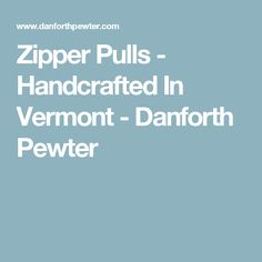 Zipper Pulls - Handcrafted In Vermont - Danforth Pewter