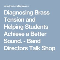 Diagnosing Brass Tension and Helping Students Achieve a Better Sound. - Band Directors Talk Shop