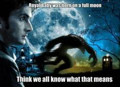 Oh oh... the Royal baby was born under a full moon... Werewolf..Doctor Who