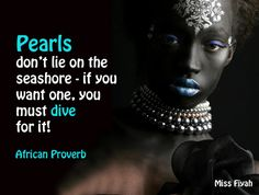 Pearls don't lie on the seashore - if you want one, you must dive for it -- African Proverb
