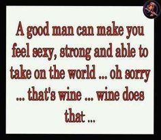 A good man can make you feel sexy, strong and able to take on the world ... oh, sorry ... that's wine ... wine does that ...