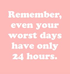 Remember, even your worst days have only 24 hours.
