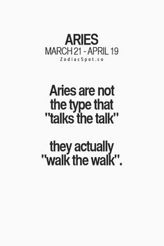 "Aries are not the type that ""talks the talk"", they actually ""walk the walk""."