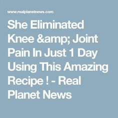 She Eliminated Knee amp; Joint Pain In Just 1 Day Using This Amazing Recipe ! - Real Planet News