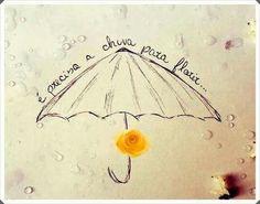 É preciso a chuva para florir.....