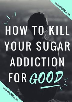 How To Kill Your Sugar Addiction For Good