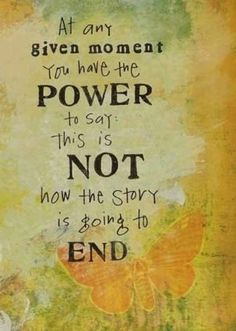 At any given moment you have the power to say: this is not how the story is going to end.  www.ourspiritualawakening.net