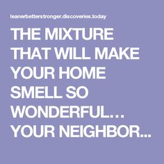 THE MIXTURE THAT WILL MAKE YOUR HOME SMELL SO WONDERFUL… YOUR NEIGHBORS WILL ENVY YOU - Healthy Life Habits