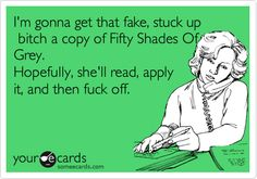 I'm gonna get that fake, stuck up bitch a copy of Fifty Shades Of Grey. Hopefully, she'll read, apply it, and then fuck off.