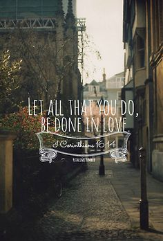 Let all that you do, be done in love ~ 1 Cor 16:14