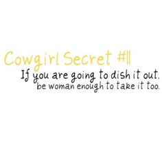 I am definitly not a cowgirl or anything close but I feel like I'm constantly saying this to people, especially the ones who complain about other girls talkin about them and turn around and talk about everyone else...