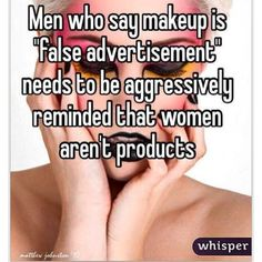 "Men who say makeup is ""false advertisement"" *need* to be aggressively reminded that women aren't products."
