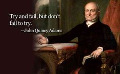"""Try and fail, but don't fail to try"" — John Quincy Adams"