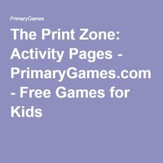 The Print Zone: Activity Pages - PrimaryGames.com - Free Games for Kids
