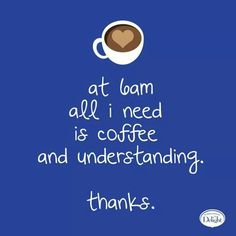 At 6 AM all I need is coffee and understanding. Thanks