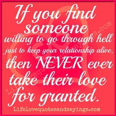 If you find someone willing to go through hell just to keep your relationship alive, then NEVER take their love for granted ~Unknown