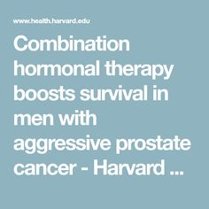 Combination hormonal therapy boosts survival in men with aggressive prostate cancer - Harvard Health Blog