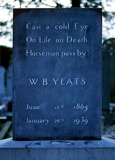 The grave stone of William Butler Yeats - WB Yeats -- Drumcliff, County Sligo, Ireland 'Cast a cold Eye / On Life, on Death. / Horseman, pass by' So reads the epitaph on the gravestone of poet WB Yeats, taken from his poem Under Ben Bulben. Originally buried in Roquebrune-Cap-Martin, France, his body was moved to Drumcliff, County Sligo in September 1948, nine years after his death.