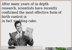 After many years of in depth research, scientists have recently confirmed the most effective form of birth control is  in fact wedding cake.