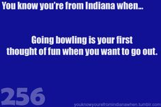 I relate to all this 'you know youre from indiana when' stuff, but i really didn't know not everyone was like this.