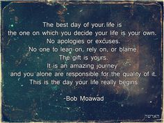 The Best Day of Your Life Is The One On Which You Decide Your Life Is Your Own. No apologies or excuses. No one to lean on, rely on, or blame. The gift is yours. It is an amazing journey and you alone are responsible for the quality of it. This Is The Day Your Life Really Begins.