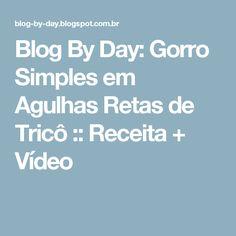 Blog By Day: Gorro Simples em Agulhas Retas de Tricô  :: Receita + Vídeo