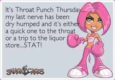 It's Throat Punch Thursday…. my last nerve has been dry humped and it's either a quick one to the throat or a trip to the liquor store….STAT!   Snarkecards