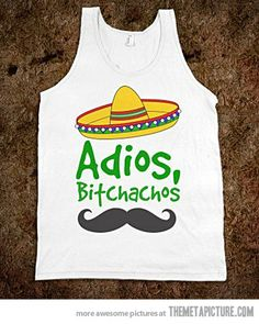 Adios, bitchachos. i need this if i ever go to mexico. hahah.
