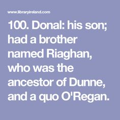 100. Donal: his son; had a brother named Riaghan, who was the ancestor of Dunne, and a quo O'Regan.