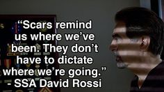 """Scars remind us where we've been. They don't have to dictate where we're going."" - <a href=""http://www.cbs.com/shows/criminal_minds/cast/405/?pg=1"" target=""_blank"">SSA David Rossi</a><br /> <br /> Watch <em><a href=""http://www.cbs.com/shows/criminal_minds/"">Criminal Minds<..."