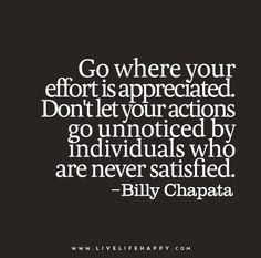 Go where your effort is appreciated. Don't let your actions go unnoticed by individuals who are never satisfied. – Billy Chapata