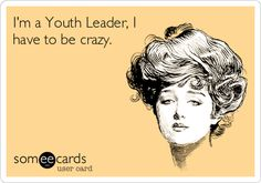 I'm a Youth Leader, I have to be crazy.