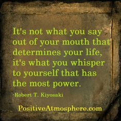 It's not what you say out of you mouth that determines your life, it's what you whisper to yourself that has the most power. - Robert T. Kiyosaki Inspirational, Spiritual, Motivational & Positive Quotes & Sayings