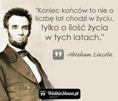 "Abraham Lincoln - cytaty ""Koniec końców to nie o liczbę lat chodzi w życiu, tylko o ilość życia w tych latach."" - Abraham Lincoln Poetry Quotes, Words Quotes, Life Quotes, Motto, Weekend Humor, Word 2, Inspirational Thoughts, Self Improvement, Quotations"