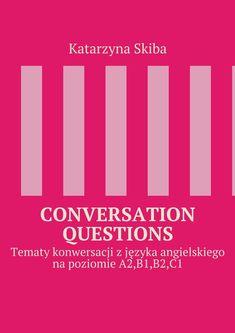 Conversation Questions - Katarzyna Skiba - CONVERSATION toksiążka niezbędna każdemu, kto uczy języka angielskiego na poziomie A2,B1,B2,C1