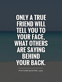Only a true friend will tell you to your face, what others are saying behind your back. Picture Quotes.