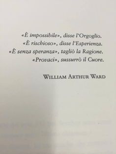 «È impossibile», disse l'orgoglio. «È rischioso», disse l'esperienza. «È senza speranza», tagliò la ragione. «Provaci», sussurrò il cuore.